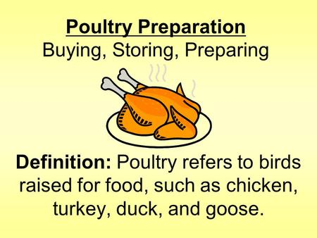 Poultry Preparation Buying, Storing, Preparing Definition: Poultry refers to birds raised for food, such as chicken, turkey, duck, and goose.