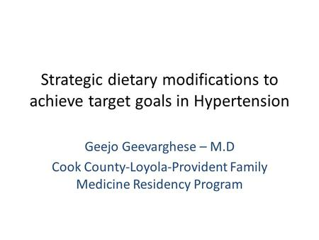 Strategic dietary modifications to achieve target goals in Hypertension Geejo Geevarghese – M.D Cook County-Loyola-Provident Family Medicine Residency.