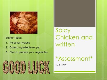 Spicy Chicken and written *Assessment* N5 HPC Starter Tasks: 1.Personal hygiene 2.Collect ingredients/recipe 3.Start to prepare your vegetables.