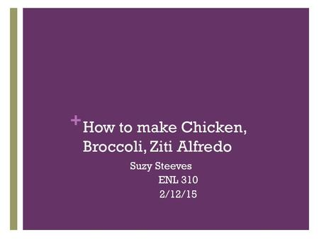 + How to make Chicken, Broccoli, Ziti Alfredo Suzy Steeves ENL 310 2/12/15.
