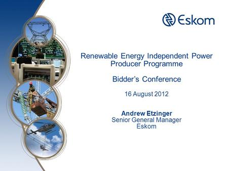 Here Renewable Energy Independent Power Producer Programme Bidder's Conference 16 August 2012 Andrew Etzinger Senior General Manager Eskom.