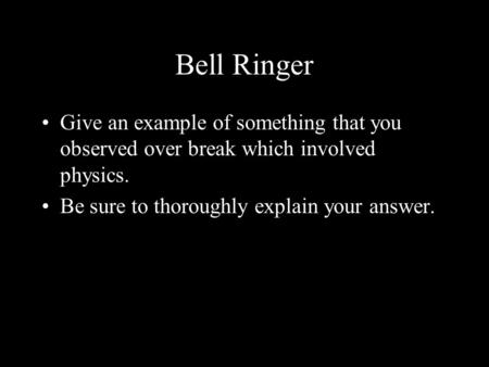 Bell Ringer Give an example of something that you observed over break which involved physics. Be sure to thoroughly explain your answer.
