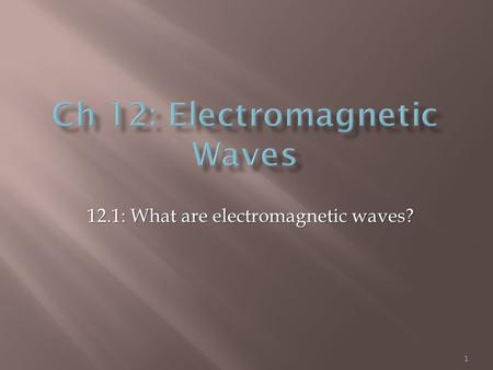 1 12.1: What are electromagnetic waves?.  Electromagnetic waves:  made by vibrating electric charges  can travel through space (don't need matter)