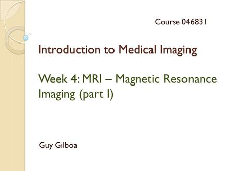 Introduction to Medical Imaging Week 4: Introduction to Medical Imaging Week 4: MRI – Magnetic Resonance Imaging (part I) Guy Gilboa Course 046831.