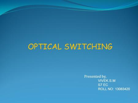 OPTICAL SWITCHING Presented by, VIVEK.S.M S7 EC ROLL NO: 13083420.