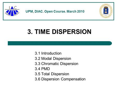 UPM, DIAC. Open Course. March 2010 3. TIME DISPERSION 3.1 Introduction 3.2 Modal Dispersion 3.3 Chromatic Dispersion 3.4 PMD 3.5 Total Dispersion 3.6 Dispersion.