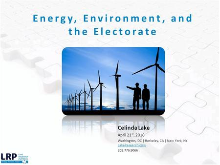 Celinda Lake April 21 st, 2016 Washington, DC | Berkeley, CA | New York, NY LakeResearch.com 202.776.9066 Energy, Environment, and the Electorate.