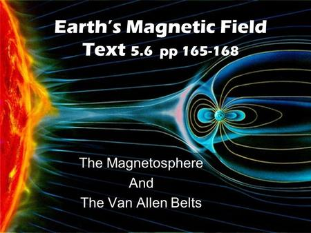 Earth's Magnetic Field Text 5.6 pp 165-168 The Magnetosphere And The Van Allen Belts.
