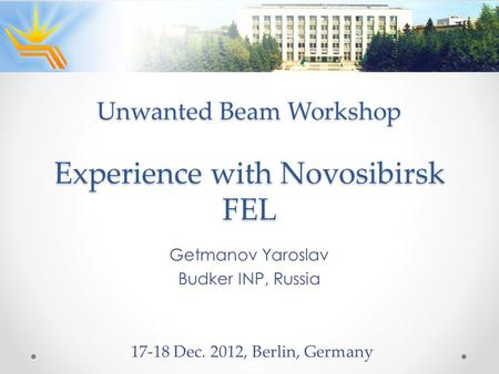 Experience with Novosibirsk FEL Getmanov Yaroslav Budker INP, Russia 17-18 Dec. 2012, Berlin, Germany Unwanted Beam Workshop.