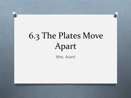 6.3 The Plates Move Apart Mrs. Avant. Boundary Types O Divergent: occurs where plates move apart. Most divergent boundaries are found in the ocean. O.