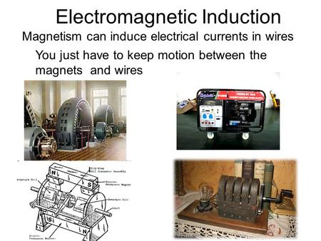 Electromagnetic Induction Magnetism can induce electrical currents in wires You just have to keep motion between the magnets and wires.