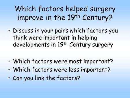 Which factors helped surgery improve in the 19 th Century? Discuss in your pairs which factors you think were important in helping developments in 19 th.