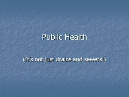 Public Health (It's not just drains and sewers!).