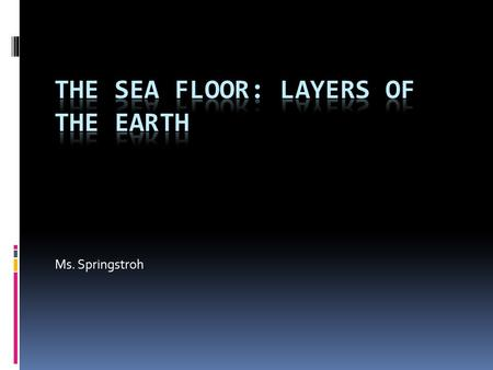 Ms. Springstroh. Why study the sea floor in this class?  Over time, geological processes greatly influence marine habitats.  Sculpt the shoreline 