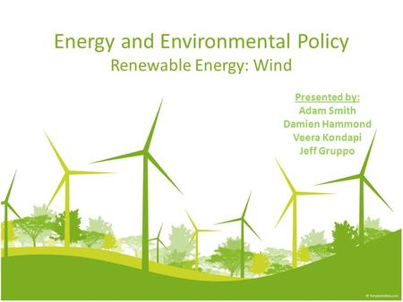 Energy and Environmental Policy Renewable Energy: Wind Presented by: Adam Smith Damien Hammond Veera Kondapi Jeff Gruppo.