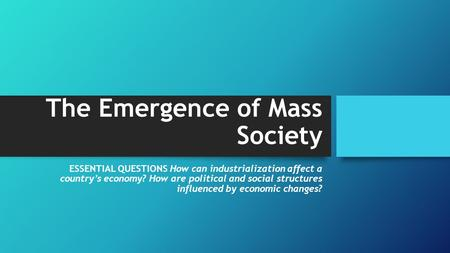 The Emergence of Mass Society ESSENTIAL QUESTIONS How can industrialization affect a country's economy? How are political and social structures influenced.