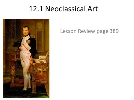 12.1 Neoclassical Art Lesson Review page 389. 1. What was the name of th4 official art style when Napoleon was in power? Neoclassicism.