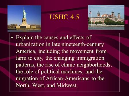 USHC 4.5 Explain the causes and effects of urbanization in late nineteenth-century America, including the movement from farm to city, the changing immigration.