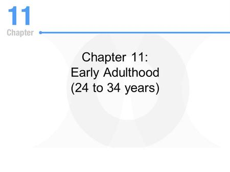 Chapter 11: Early Adulthood (24 to 34 years). Major Concepts in the Study of Adulthood: Life Course –Life course refers to the integration and sequencing.