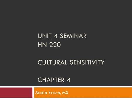 UNIT 4 SEMINAR HN 220 CULTURAL SENSITIVITY CHAPTER 4 Maria Brown, MS.