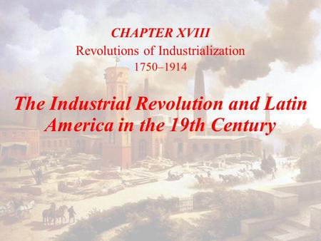 CHAPTER XVIII Revolutions of Industrialization 1750–1914 The Industrial Revolution and Latin America in the 19th Century.