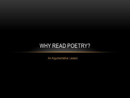 An Argumentative Lesson WHY READ POETRY?. Now in my class you will learn to think for yourselves again. You will learn to savor words and language. No.