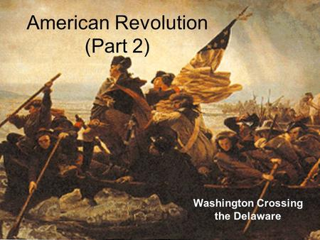 American Revolution (Part 2) Washington Crossing the Delaware.