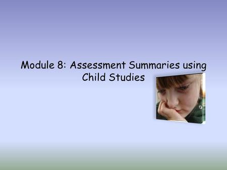 Module 8: Assessment Summaries using Child Studies.