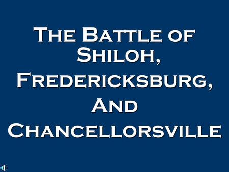 The Battle of Shiloh, Fredericksburg,AndChancellorsville.