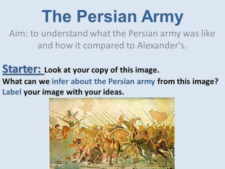 The Persian Army Aim: to understand what the Persian army was like and how it compared to Alexander's. Starter: Starter: Look at your copy of this image.