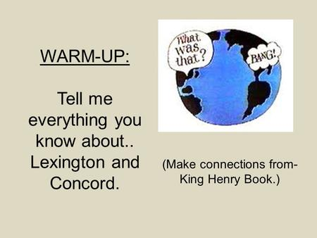 WARM-UP: Tell me everything you know about.. Lexington and Concord. (Make connections from- King Henry Book.)