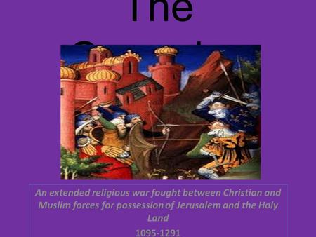 The Crusades An extended religious war fought between Christian and Muslim forces for possession of Jerusalem and the Holy Land 1095-1291.