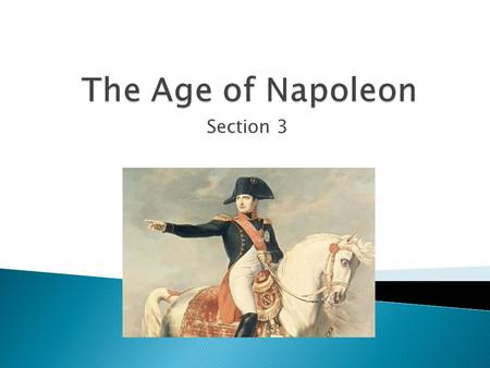 Section 3.  Napoleon Bonaparte dominated French and European history from 1799 to 1815  French revolution helped his rise in the military then to the.