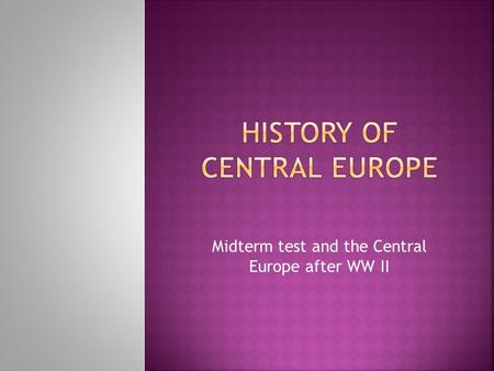 Midterm test and the Central Europe after WW II.  WW II lasted for 2.194 days  30 states, operations – 40 states  110 millions of men and women (army)