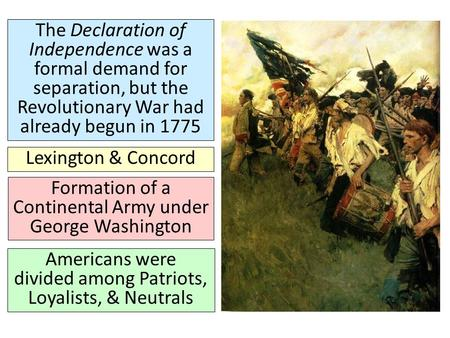 The Declaration of Independence was a formal demand for separation, but the Revolutionary War had already begun in 1775 Lexington & Concord Formation of.