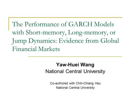 The Performance of GARCH Models with Short-memory, Long-memory, or Jump Dynamics: Evidence from Global Financial Markets Yaw-Huei Wang National Central.