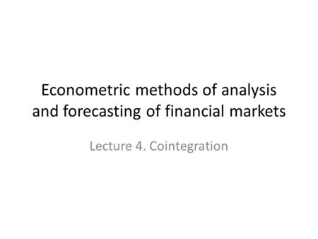 Econometric methods of analysis and forecasting of financial markets Lecture 4. Cointegration.