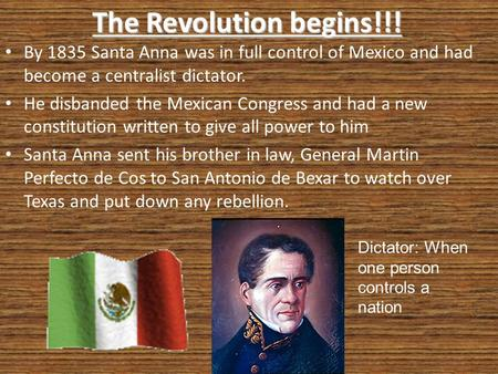 The Revolution begins!!! By 1835 Santa Anna was in full control of Mexico and had become a centralist dictator. He disbanded the Mexican Congress and had.
