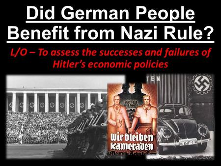 Did German People Benefit from Nazi Rule? L/O – To assess the successes and failures of Hitler's economic policies.
