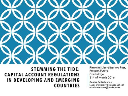 STEMMING THE TIDE: CAPITAL ACCOUNT REGULATIONS IN DEVELOPING AND EMERGING COUNTRIES Financial Liberalisation: Past, Present, Future Cambridge, 31 st of.