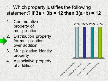 1. Which property justifies the following statement? If 3a + 3b = 12 then 3(a+b) = 12 1.Commutative property of multiplication 2.Distribution property.