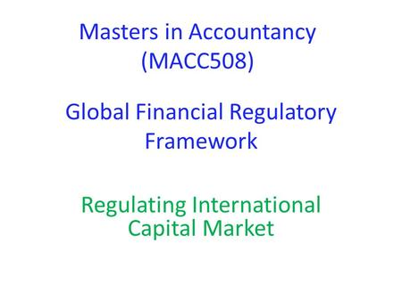 Global Financial Regulatory Framework Regulating International Capital Market Masters in Accountancy (MACC508)