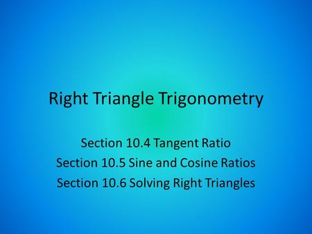 Right Triangle Trigonometry Section 10.4 Tangent Ratio Section 10.5 Sine and Cosine Ratios Section 10.6 Solving Right Triangles.