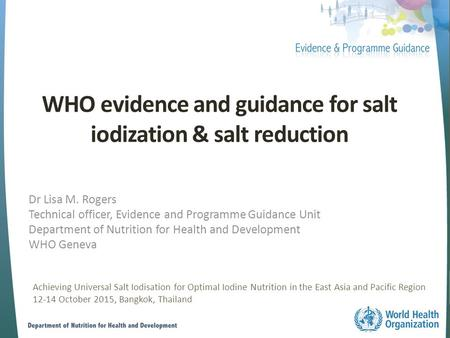 WHO evidence and guidance for salt iodization & salt reduction Dr Lisa M. Rogers Technical officer, Evidence and Programme Guidance Unit Department of.