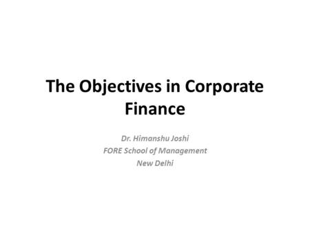 The Objectives in Corporate Finance Dr. Himanshu Joshi FORE School of Management New Delhi.
