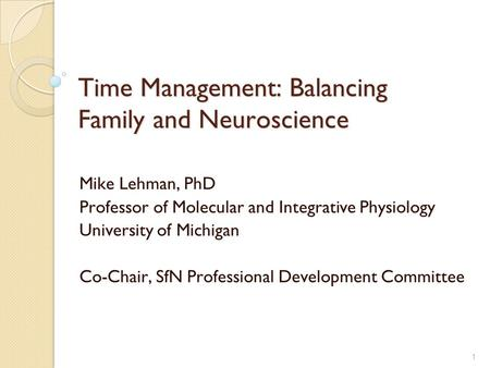 1 Time Management: Balancing Family and Neuroscience Mike Lehman, PhD Professor of Molecular and Integrative Physiology University of Michigan Co-Chair,