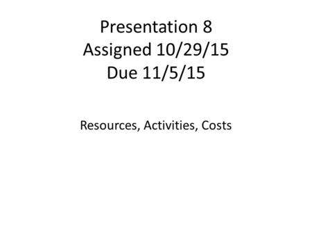 Presentation 8 Assigned 10/29/15 Due 11/5/15 Resources, Activities, Costs.