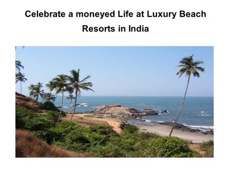 Celebrate a moneyed Life at Luxury Beach Resorts in India.