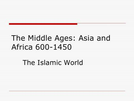 The Islamic World The Middle Ages: Asia and Africa 600-1450.