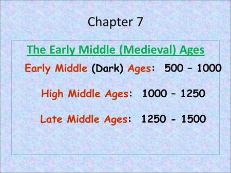 Chapter 7 The Early Middle (Medieval) Ages Early Middle (Dark) Ages: 500 – 1000 High Middle Ages: 1000 – 1250 Late Middle Ages: 1250 - 1500.